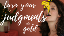 Turn your Judgments into gold